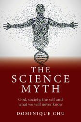 The Science Myth: God, Society, the Self and What We Will Never Know.