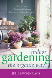 Indoor Gardening the Organic Way: How to Create a Natural and Sustaining Environment for Your Houseplants