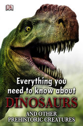 Everything You Need to Know about Dinosaurs by DK