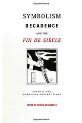 Symbolism, Decadence and the Fin De Siècle by Patrick McGuiness