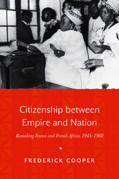 Citizenship between Empire and Nation: Remaking France and French Africa, 1945–1960