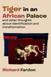 Tiger in an African palace, and other thoughts about identification and transformation by Richard Fardon