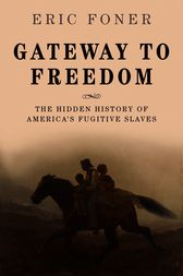 Gateway to Freedom: The Hidden History of America's Fugitive Slaves by Eric Foner