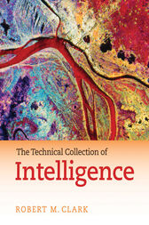 The Technical Collection of Intelligence by Robert M. Clark