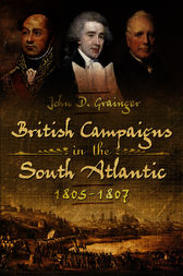 British Campaigns in the South Atlantic 1805-1807 by J. D. Grainger