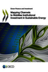 Green Finance and Investment Mapping Channels to Mobilise Institutional Investment in Sustainable Energy by OECD Publishing