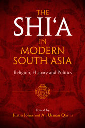 The Shi'a in Modern South Asia by Justin Jones