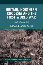 Britain, Northern Rhodesia and the First World War by Edmund James Yorke