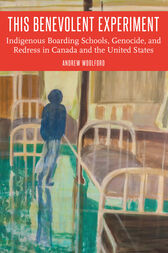 This Benevolent Experiment: Indigenous Boarding Schools, Genocide, and Redress in Canada and the United States