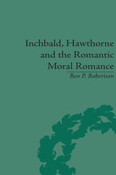 Inchbald, Hawthorne and the Romantic Moral Romance by Ben P Robertson