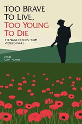 Too Brave to Live, Too Young to Die - Teenage Heroes From WWI by Nigel Cawrthorne