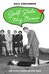 Golf Stole My Brain - And Other Strange Golfing Tales by Dale Concannon