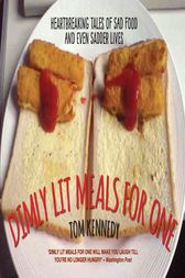 Dimly Lit Meals for One - Heartbreaking Tales of Sad Food and Even Sadder Lives by Tom Kennedy