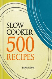 Slow Cooker: 500 Recipes by Sara Lewis