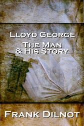 Lloyd George The Man And His Story by Frank Dilnot