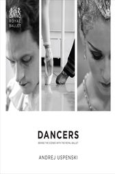 Dancers: Behind the Scenes with The Royal Ballet by Andrej Uspenski