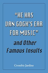 He Has Van Gogh's Ear For Music and Other Famous Insults by Crombie Jardine