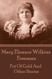 Pot Of Gold And Other Stories by Mary Eleanor Wilkins Freeman