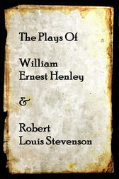 The Plays of Willam Henley & Robert Louis Stevenson by Robert Louis Stevenson
