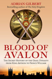 The Blood of Avalon - The Secret History of the Grail Dynasty from King Arthur to Prince William by Adrian Gilbert