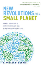 New Revolutions for a Small Planet: How the Global Shift in Humanity and Nature will Transform Our Minds and Lives by Kingsley Dennis Author