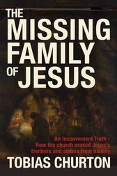 The Missing Family of Jesus - How the Church Erased Jesus's Brothers and Sisters from History by Tobias Churton Author