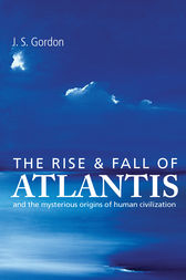 The Rise and Fall of Atlantis - The True Origins of Human Civilization by J S Gordon Author