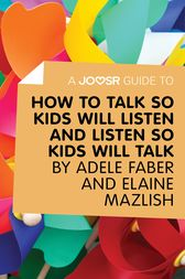 A Joosr Guide to... How to Talk So Kids Will Listen and Listen So Kids Will Talk by Faber & Mazlish by Joosr