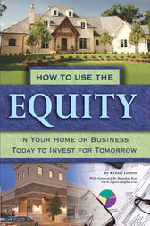 How to Use the Equity in Your Home or Business Today to Invest for Tomorrow by Kristie Lorette