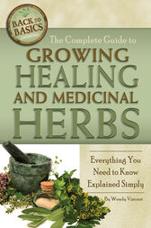The Complete Guide to Growing Healing and Medicinal Herbs by Wendy Vincent