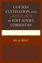 Cotton Cultivation and Child Labor in Post-Soviet Uzbekistan by Bilal Bhat
