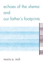 Echoes of the Shema and Our Father's Footprints by Morris A. Inch