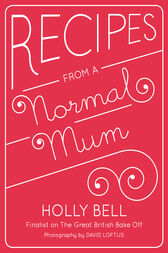 Recipes From a Normal Mum by Holly Bell