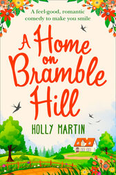 A Home On Bramble Hill: A feel-good, romantic comedy to make you smile by Holly Martin