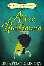 The Gruesome Adventures Of Alice In Undeadland by Sebastian Gregory