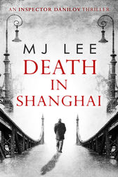 Death In Shanghai (An Inspector Danilov Historical Thriller, Book 1) by M J Lee