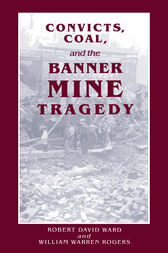 Convicts, Coal, and the Banner Mine Tragedy by Robert David Ward