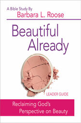 Beautiful Already - Women's Bible Study Leader Guide by Barbara L. Roose