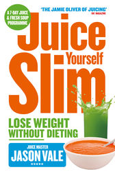 The Juice Master Juice Yourself Slim: The Healthy Way To Lose Weight Without Dieting by Jason Vale