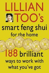 Lillian Too's Smart Feng Shui For The Home: 188 brilliant ways to work with what you've got by Lillian Too