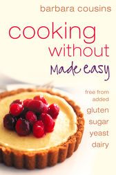 Cooking Without Made Easy: All recipes free from added gluten, sugar, yeast and dairy produce by Barbara Cousins