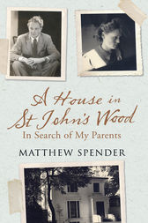 A House in St John's Wood: In Search of My Parents by Matthew Spender