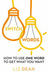 Switchwords: How to Use One Word to Get What You Want by Liz Dean