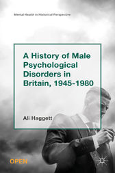 A History of Male Psychological Disorders in Britain, 1945-1980 by Ali Haggett