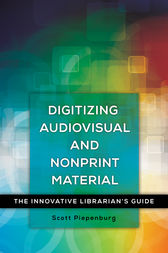 Digitizing Audiovisual and Nonprint Materials: The Innovative Librarian's Guide by Scott Piepenburg