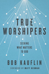 True Worshipers by Bob Kauflin