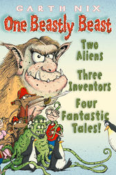 One Beastly Beast: Two aliens, three inventors, four fantastic tales by Garth Nix