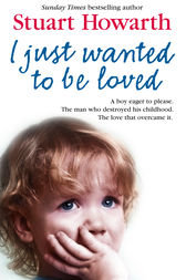 I Just Wanted to Be Loved: A boy eager to please. The man who destroyed his childhood. The love that overcame it. by Stuart Howarth