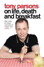 Tony Parsons on Life, Death and Breakfast by Tony Parsons