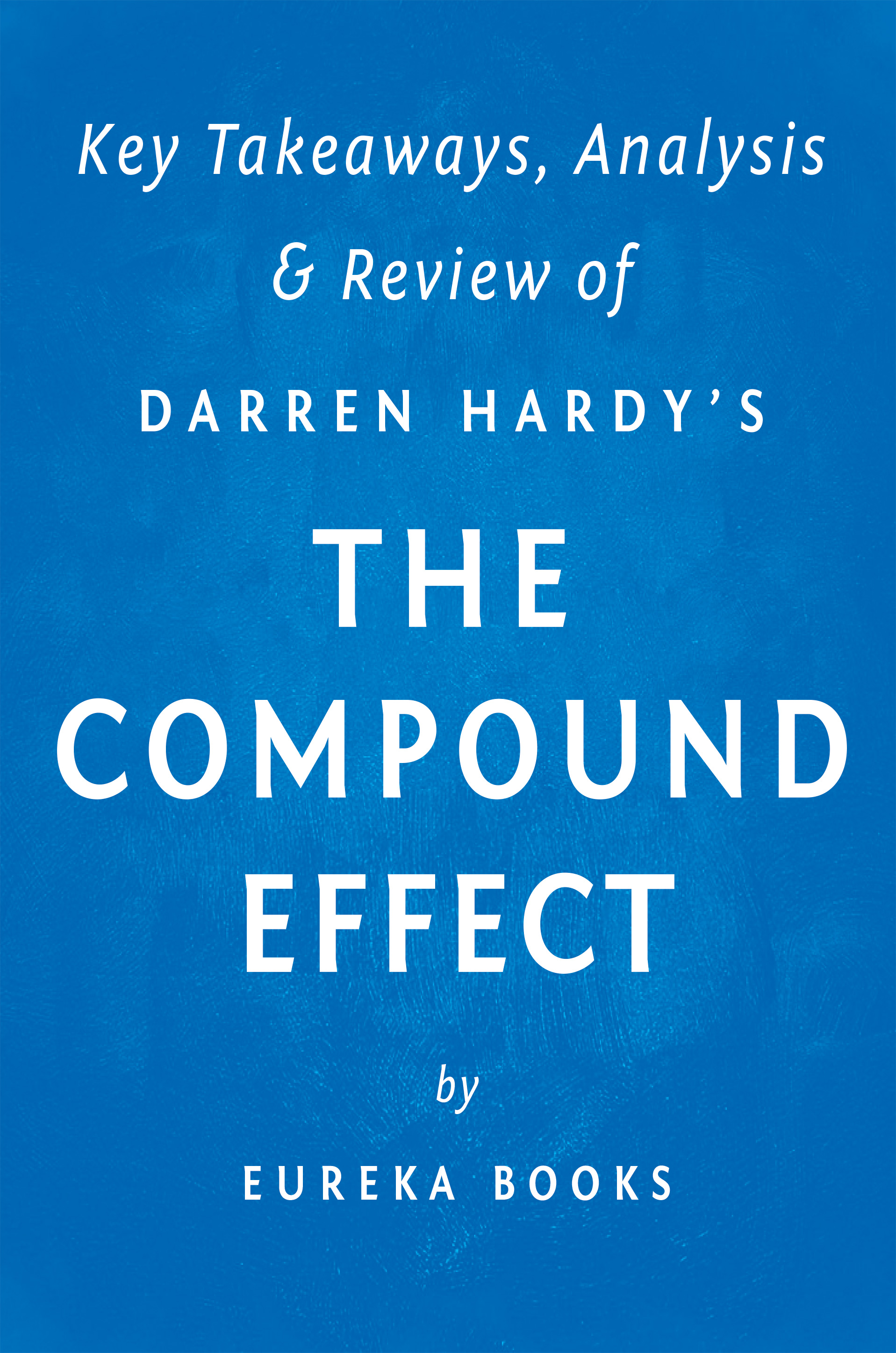 Download Ebook The Compound Effect: by Darren Hardy | Key Takeaways, Analysis & Review by Eureka Books Pdf